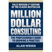 Million Dollar Consulting: The Professional's Guide to Growing a Practice, Fifth Edition, Paperback