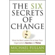 The Six Secrets of Change : What the Best Leaders Do to Help Their Organizations Survive and Thrive