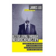 Better Living Through Neurochemistry: A Guide to the Optimization of Serotonin, Dopamine and the Neurotransmitters That Color Your World, Paperback/James Lee