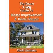 The Smart & Easy Guide To Home Improvement & Home Repair: The DIY House Manual for Do It Yourself Remodeling, Renovation & Redecorating Projects, Paperback/Mark Dennison