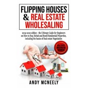 Flipping Houses & Real Estate Wholesaling: 2019-2020 edition - the Ultimate Guide for Beginners on How to Buy, Rehab and Resell Residential Properties, Paperback/Andy McNeely