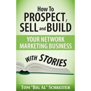 How To Prospect, Sell and Build Your Network Marketing Business With Stories, Paperback/Tom Big Al Schreiter