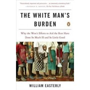 The White Man's Burden: Why the West's Efforts to Aid the Rest Have Done So Much Ill and So Little Good, Paperback/William Easterly