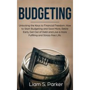 Budgeting: Unlocking the Keys to Financial Freedom. How to Start Budgeting and Save More, Retire Early, Get Out of Debt and Live, Paperback/Liam S. Parker