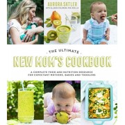 The Ultimate New Mom's Cookbook: A Complete Food and Nutrition Resource for Expectant Mothers, Babies and Toddlers, Paperback