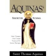 Aquinass Shorter Summa: St. Thomas Aquinass Own Concise Version of His Summa Theologica