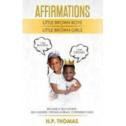 Affirmations for Little Brown Boys & Little Brown Girls: Growing Up My Mother Always Affirmed How Much of a Smart, Beautiful, and Loving Girl I Was, E, Paperback/N. P. Thomas