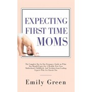Expecting First Time Moms: The Complete Day by Day Pregnancy Guide on What You Should Expect for a Healthy First Year, Motherhood, Childbirth, an, Paperback/Emily Green