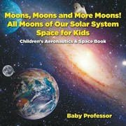Moons, Moons and More Moons! All Moons of our Solar System - Space for Kids - Children's Aeronautics & Space Book, Paperback/Baby Professor