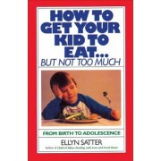 How to Get Your Kid to Eat: But Not Too Much, Paperback