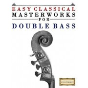 Easy Classical Masterworks for Double Bass: Music of Bach, Beethoven, Brahms, Handel, Haydn, Mozart, Schubert, Tchaikovsky, Vivaldi and Wagner, Paperback/Easy Classical Masterworks