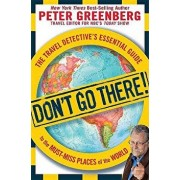 Don't Go There!: The Travel Detective's Essential Guide to the Must-Miss Places of the World, Paperback/Peter Greenberg