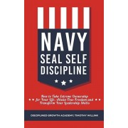 Navy Seal Self Discipline: How to Take Extreme Ownership for Your Life, Attain True Freedom and Transform Your Leadership Skills, Paperback/Timothy Willink