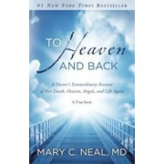 To Heaven and Back: A Doctor's Extraordinary Account of Her Death, Heaven, Angels, and Life Again: A True Story, Paperback/Mary C. Neal