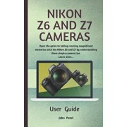 Nikon Z6 and Z7 Camera User Guide: Open the Gates to Taking Creating Magnificent Memories with the Nikon Z6 and Z7 by Understanding These Simple Camer, Paperback/John Patel