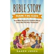 Bible Story Book for Kids: True Bible Stories For Children About Jesus And The New Testament Every Christian Child Should Know, Paperback/Karen Jones
