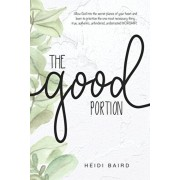 The Good Portion: Allow God into the secret places of your heart and learn to prioritize the one most necessary thing... true, authentic, Paperback/Suzanna Baird