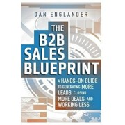 The B2B Sales Blueprint: A Hands-On Guide to Generating More Leads, Closing More Deals, and Working Less, Paperback/Dan Englander