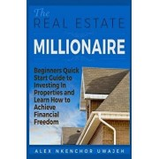The Real Estate Millionaire - Beginners Quick Start Guide to Investing In Properties and Learn How to Achieve Financial Freedom, Paperback/Alex Nkenchor Uwajeh