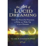 The Art of Lucid Dreaming: Over 60 Powerful Practices to Help You Wake Up in Your Dreams, Paperback/Clare R. Johnson