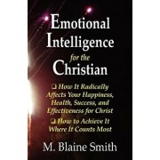 Emotional Intelligence for the Christian: How It Radically Affects Your Hapiness, Health, Success, and Effectiveness for Christ. How to Achieve It Whe, Paperback/M. Blaine Smith