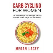 Carb Cycling for Women: The Breakthrough Diet for Rapid Fat Loss That Will Turbo-Charge Your Metabolism - Discover the Super Simple Methods fo