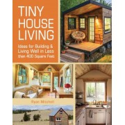 Tiny House Living: Ideas for Building and Living Well in Less Than 400 Square Feet, Paperback