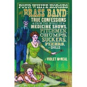 Four White Horses and a Brass Band: True Confessions from the World of Medicine Shows, Pitchmen, Chumps, Suckers, Fixers, and Shills, Paperback/Violet McNeal