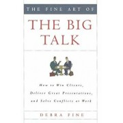 The Fine Art of the Big Talk: How to Win Clients, Deliver Great Presentations, and Solve Conflicts at Work, Hardcover/Debra Fine