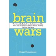 Brain Wars: The Scientific Battle Over the Existence of the Mind and the Proof That Will Change the Way We Live Our Lives, Paperback/Mario Beauregard