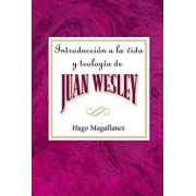 Introducci n a la Vida Y Teolog a de Juan Wesley Aeth: Introduction to the Life and Theology of John Wesley Spanish, Paperback/Hugo Magallanes