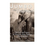 Jumbo the Elephant: The Life and Legacy of History's Most Famous Circus Animal, Paperback