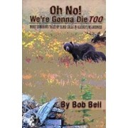 Oh No! We're Gonna Die Too: More Humorous Tales of Close Calls in Alaska's Wilderness, Paperback/Bob Bell