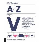 The Complete A to Z for Your V: A Women's Guide to Everything You Ever Wanted to Know about Your Vagina--Health, Pleasure, Hormones, and More, Paperback