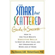 The Smart But Scattered Guide to Success: How to Use Your Brain's Executive Skills to Keep Up, Stay Calm, and Get Organized at Work and at Home, Paperback