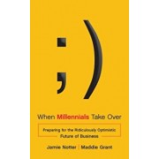 When Millennials Take Over: Preparing for the Ridiculously Optimistic Future of Business, Hardcover/Jamie Notter