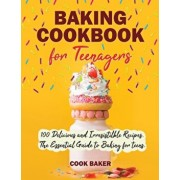 Baking Cookbook for Teenagers: 100 Delicious and Irresistilble Recipes. The Essential Guide to Baking for teens. Step by Step Cookbook with Pictures., Paperback/Cook Baker