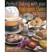 Perfect Baking With Your Halogen Oven by Sarah Flower