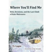 Where You'll Find Me: Risk, Decisions, and the Last Climb of Kate Matrosova, Paperback