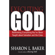 Executing God: Rethinking Everything You've Been Taught about Salvation and the Cross, Paperback