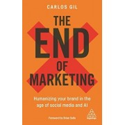 The End of Marketing: Humanizing Your Brand in the Age of Social Media and AI, Hardcover/Carlos Gil