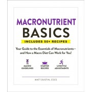 Macronutrient Basics: Your Guide to the Essentials of Macronutrients--And How a Macro Diet Can Work for You!, Paperback/Matt Dustin