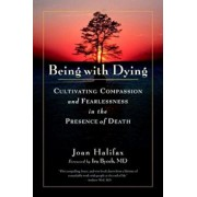 Being with Dying: Cultivating Compassion and Fearlessness in the Presence of Death, Paperback/Joan Halifax