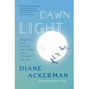 Dawn Light: Dancing with Cranes and Other Ways to Start the Day, Paperback/Diane Ackerman