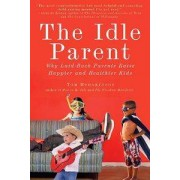 Tarcherperigee The Idle Parent: Why Laid-Back Parents Raise Happier and Healthier Kids