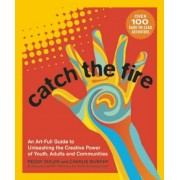 Catch the Fire: An Art-Full Guide to Unleashing the Creative Power of Youth, Adults and Communities, Paperback