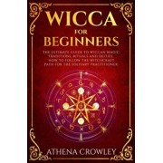 Wicca for Beginners: The Ultimate guide to Wiccan Magic, traditions, rituals and deities. How to follow the Witchcraft Path for the solitar, Paperback/Athena Crowley