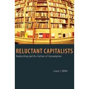 Reluctant Capitalists: Bookselling and the Culture of Consumption, Paperback/Laura J. Miller