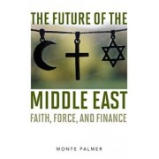 The Future of the Middle East: Faith, Force, and Finance, Hardcover/Monte Palmer