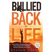 Bullied Back To Life: How victims of bullying have used their experiences to fuel their success, and how you can too., Paperback/Graham Harris